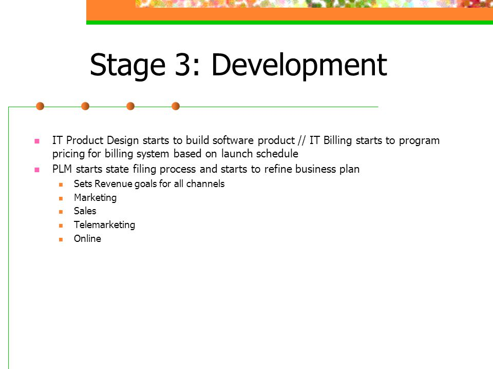 Stage 3: Development IT Product Design starts to build software product // IT Billing starts to program pricing for billing system based on launch schedule PLM starts state filing process and starts to refine business plan Sets Revenue goals for all channels Marketing Sales Telemarketing Online