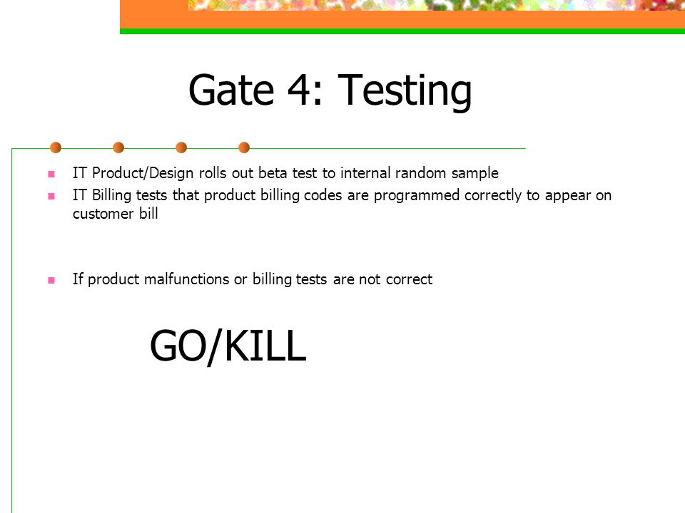 Gate 4: Testing IT Product/Design rolls out beta test to internal random sample IT Billing tests that product billing codes are programmed correctly to appear on customer bill If product malfunctions or billing tests are not correct GO/KILL