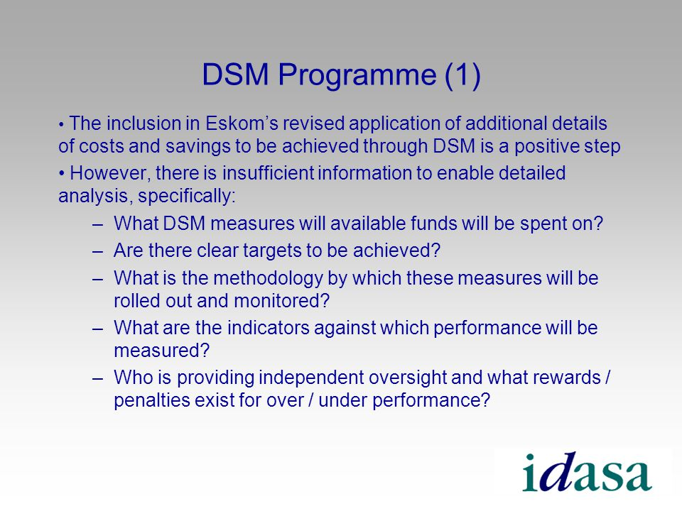 DSM Programme (1) The inclusion in Eskoms revised application of additional details of costs and savings to be achieved through DSM is a positive step However, there is insufficient information to enable detailed analysis, specifically: –What DSM measures will available funds will be spent on.