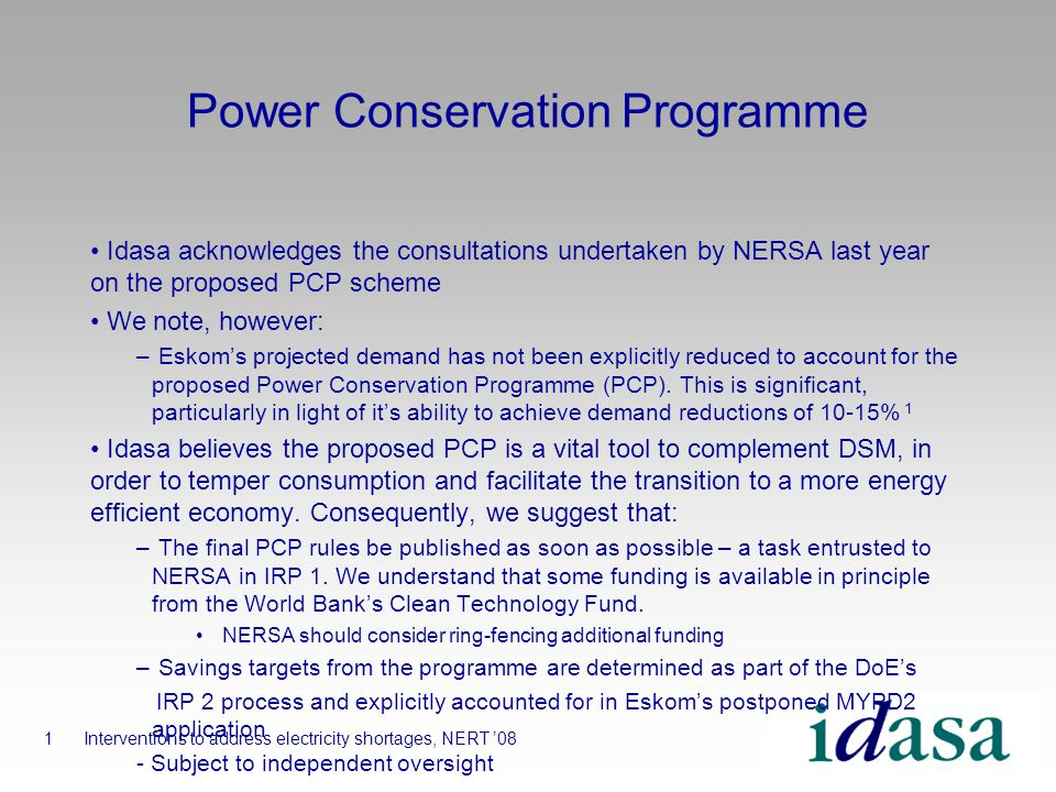Power Conservation Programme Idasa acknowledges the consultations undertaken by NERSA last year on the proposed PCP scheme We note, however: – Eskoms projected demand has not been explicitly reduced to account for the proposed Power Conservation Programme (PCP).