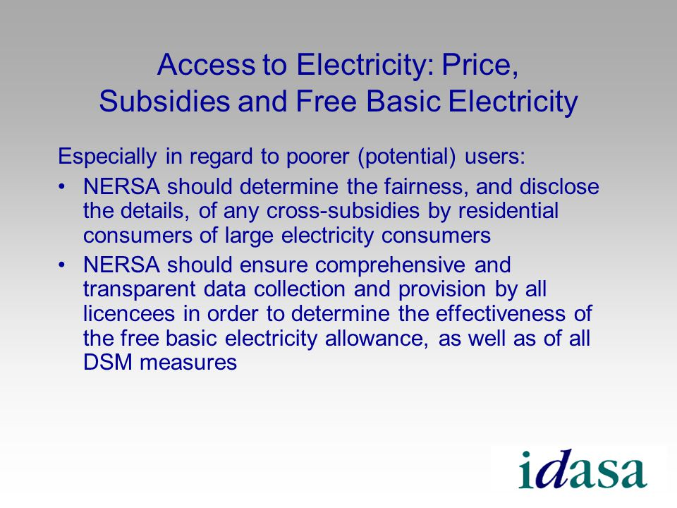Access to Electricity: Price, Subsidies and Free Basic Electricity Especially in regard to poorer (potential) users: NERSA should determine the fairness, and disclose the details, of any cross-subsidies by residential consumers of large electricity consumers NERSA should ensure comprehensive and transparent data collection and provision by all licencees in order to determine the effectiveness of the free basic electricity allowance, as well as of all DSM measures