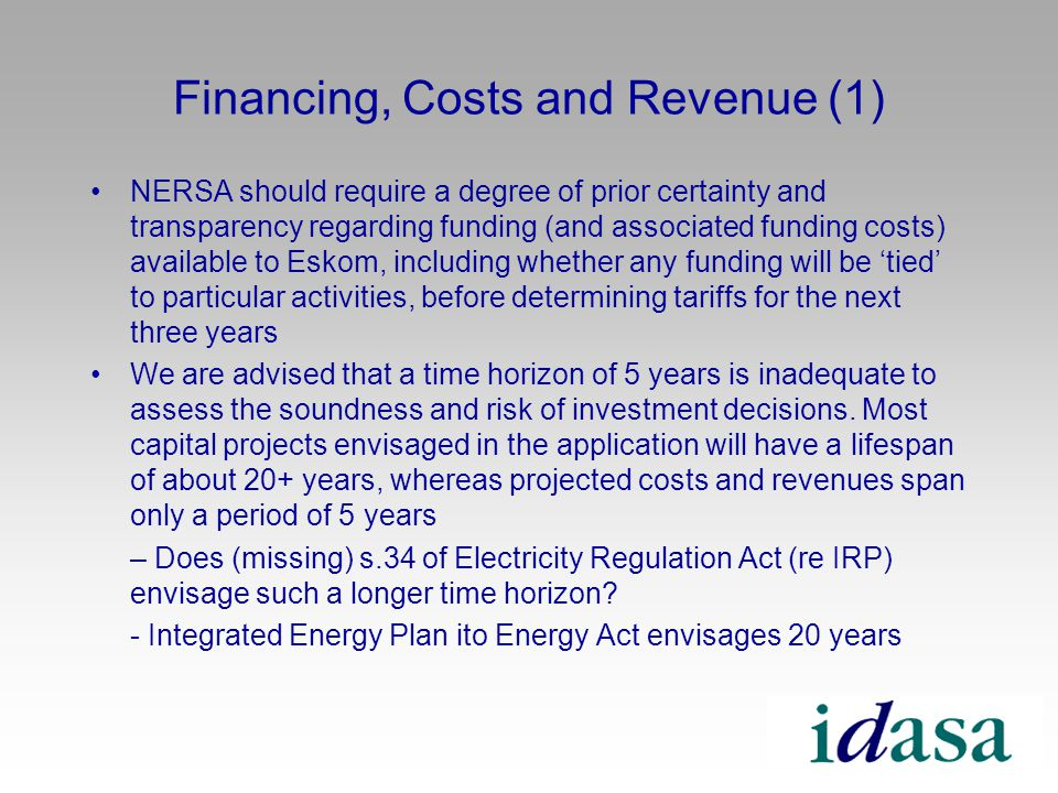 Financing, Costs and Revenue (1) NERSA should require a degree of prior certainty and transparency regarding funding (and associated funding costs) available to Eskom, including whether any funding will be tied to particular activities, before determining tariffs for the next three years We are advised that a time horizon of 5 years is inadequate to assess the soundness and risk of investment decisions.