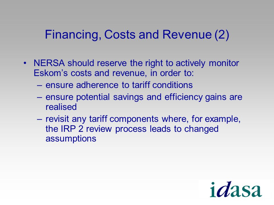 Financing, Costs and Revenue (2) NERSA should reserve the right to actively monitor Eskoms costs and revenue, in order to: –ensure adherence to tariff conditions –ensure potential savings and efficiency gains are realised –revisit any tariff components where, for example, the IRP 2 review process leads to changed assumptions