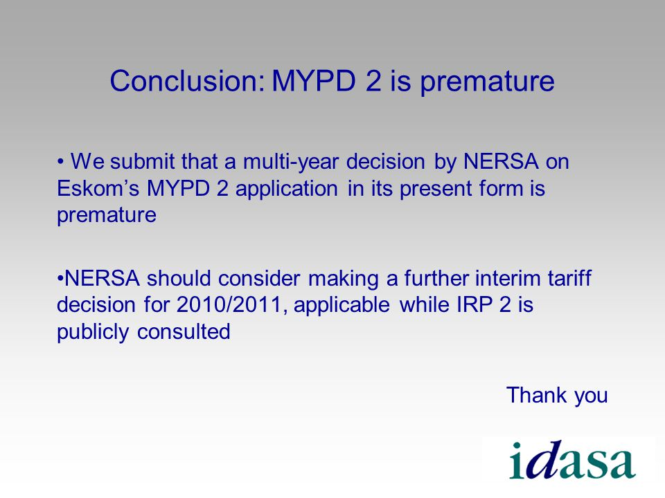 Conclusion: MYPD 2 is premature We submit that a multi-year decision by NERSA on Eskoms MYPD 2 application in its present form is premature NERSA should consider making a further interim tariff decision for 2010/2011, applicable while IRP 2 is publicly consulted Thank you