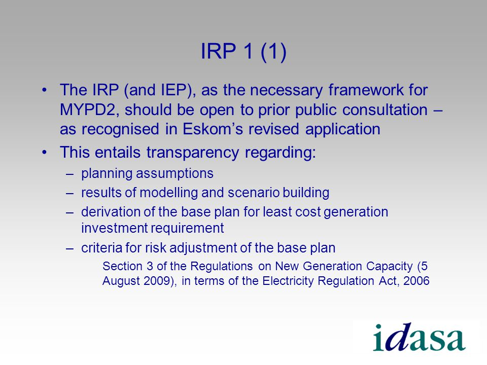 IRP 1 (1) The IRP (and IEP), as the necessary framework for MYPD2, should be open to prior public consultation – as recognised in Eskoms revised application This entails transparency regarding: –planning assumptions –results of modelling and scenario building –derivation of the base plan for least cost generation investment requirement –criteria for risk adjustment of the base plan Section 3 of the Regulations on New Generation Capacity (5 August 2009), in terms of the Electricity Regulation Act, 2006