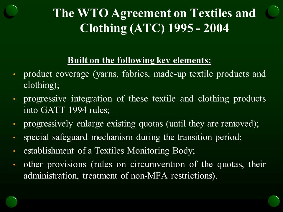 The WTO Agreement on Textiles and Clothing (ATC) 1995 - 2004 Built on the following key elements: product coverage (yarns, fabrics, made-up textile products and clothing); progressive integration of these textile and clothing products into GATT 1994 rules; progressively enlarge existing quotas (until they are removed); special safeguard mechanism during the transition period; establishment of a Textiles Monitoring Body; other provisions (rules on circumvention of the quotas, their administration, treatment of non-MFA restrictions).