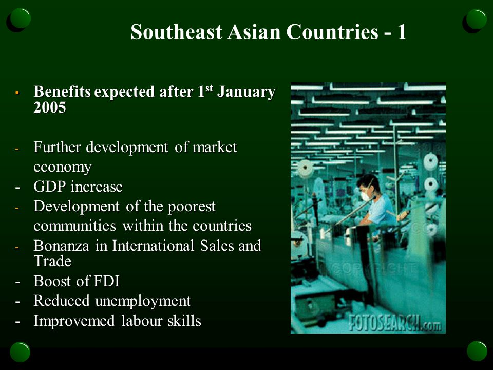 Southeast Asian Countries - 1 Benefits expected after 1 st January 2005 Benefits expected after 1 st January 2005 - Further development of market economy - GDP increase - Development of the poorest communities within the countries - Bonanza in International Sales and Trade - Boost of FDI - Reduced unemployment -Improvemed labour skills