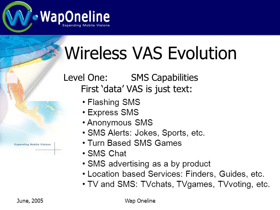 June, 2005Wap Oneline Wireless VAS Evolution Level One: SMS Capabilities First data VAS is just text: Flashing SMS Express SMS Anonymous SMS SMS Alerts: Jokes, Sports, etc.