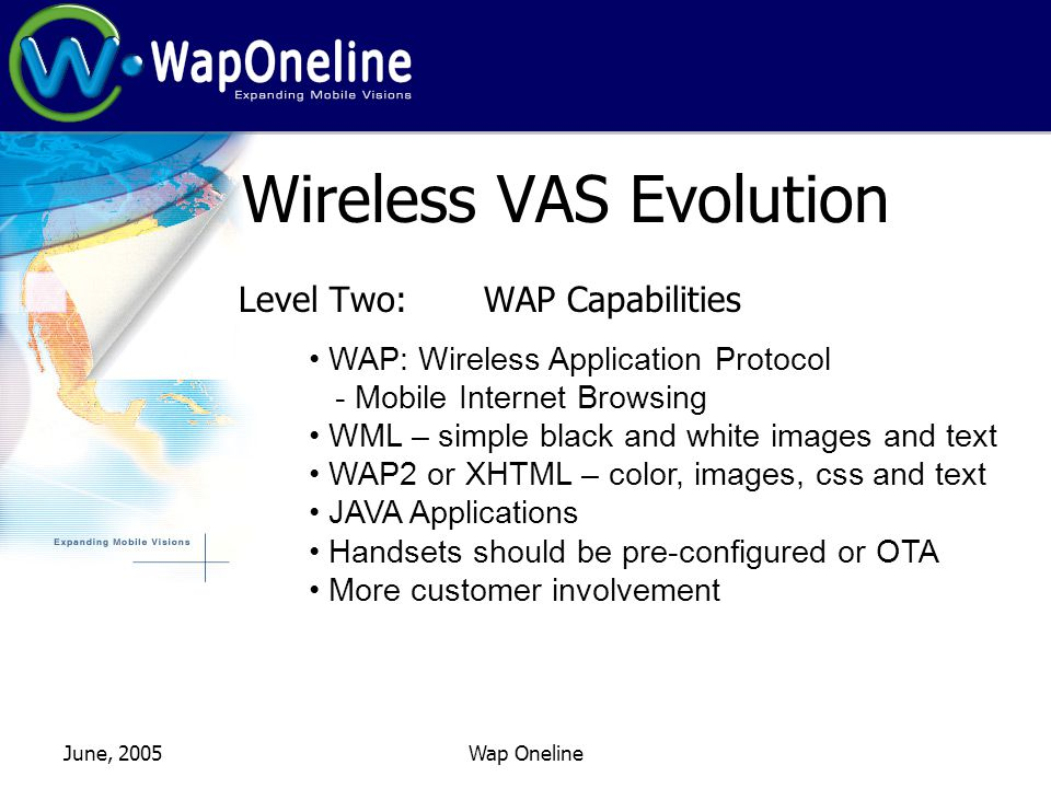 June, 2005Wap Oneline Wireless VAS Evolution Level Two: WAP Capabilities WAP: Wireless Application Protocol - Mobile Internet Browsing WML – simple black and white images and text WAP2 or XHTML – color, images, css and text JAVA Applications Handsets should be pre-configured or OTA More customer involvement