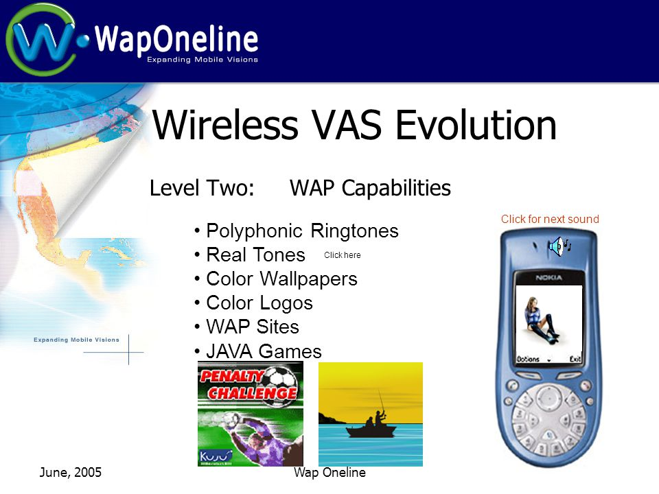 June, 2005Wap Oneline Wireless VAS Evolution Level Two: WAP Capabilities Polyphonic Ringtones Real Tones Color Wallpapers Color Logos WAP Sites JAVA Games Click here Click for next sound