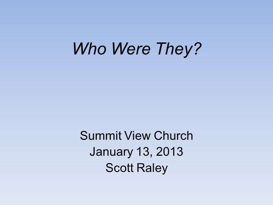 Who Were They Summit View Church January 13, 2013 Scott Raley