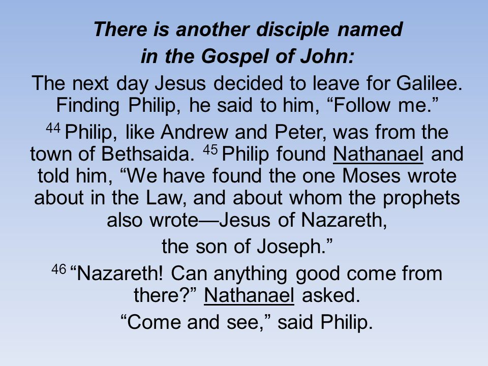 There is another disciple named in the Gospel of John: The next day Jesus decided to leave for Galilee.