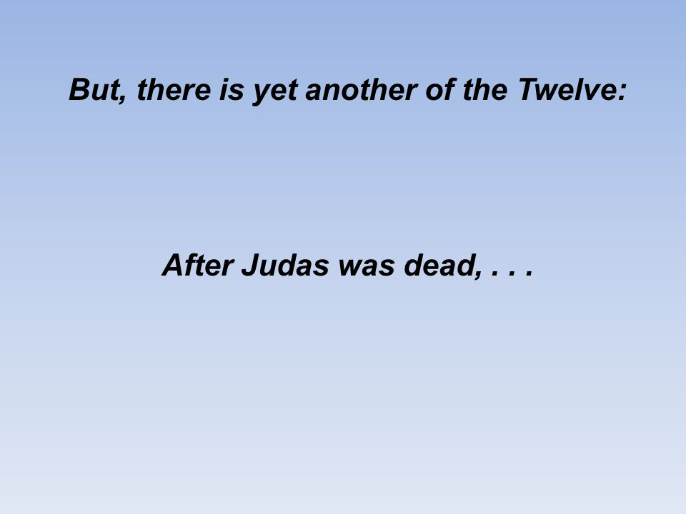 But, there is yet another of the Twelve: After Judas was dead,...
