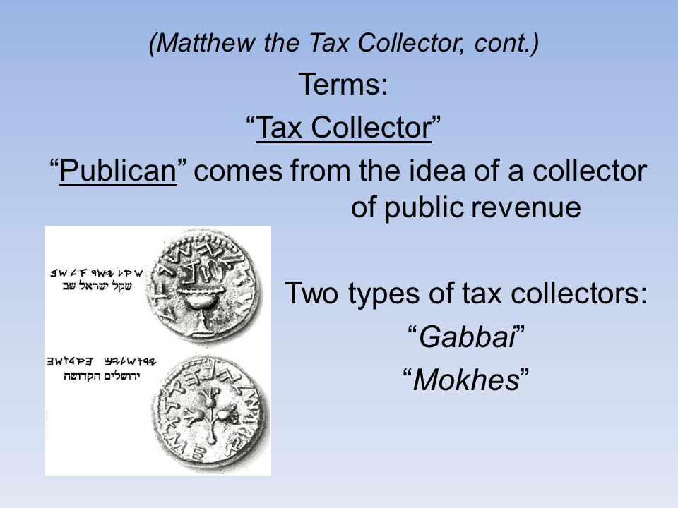(Matthew the Tax Collector, cont.) Terms: Tax Collector Publican comes from the idea of a collector of public revenue Two types of tax collectors: Gabbai Mokhes