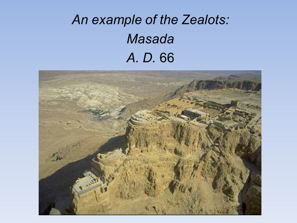 An example of the Zealots: Masada A. D. 66 remove Roman oppression.