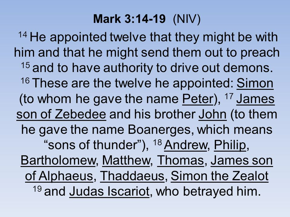 Mark 3:14-19 (NIV) 14 He appointed twelve that they might be with him and that he might send them out to preach 15 and to have authority to drive out demons.