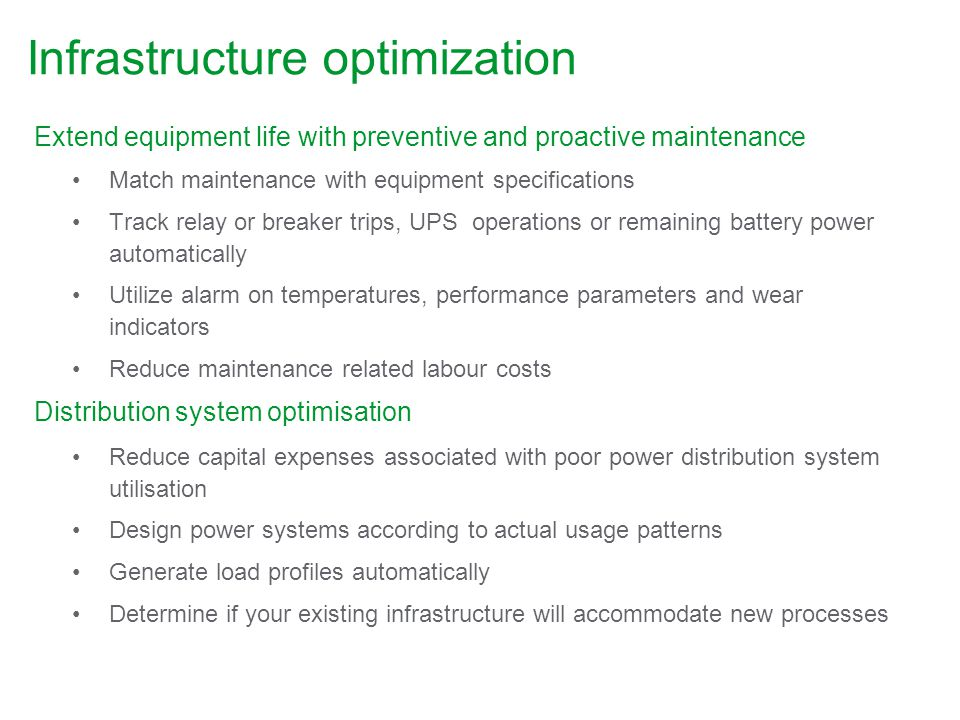 Infrastructure optimization Extend equipment life with preventive and proactive maintenance Match maintenance with equipment specifications Track relay or breaker trips, UPS operations or remaining battery power automatically Utilize alarm on temperatures, performance parameters and wear indicators Reduce maintenance related labour costs Distribution system optimisation Reduce capital expenses associated with poor power distribution system utilisation Design power systems according to actual usage patterns Generate load profiles automatically Determine if your existing infrastructure will accommodate new processes
