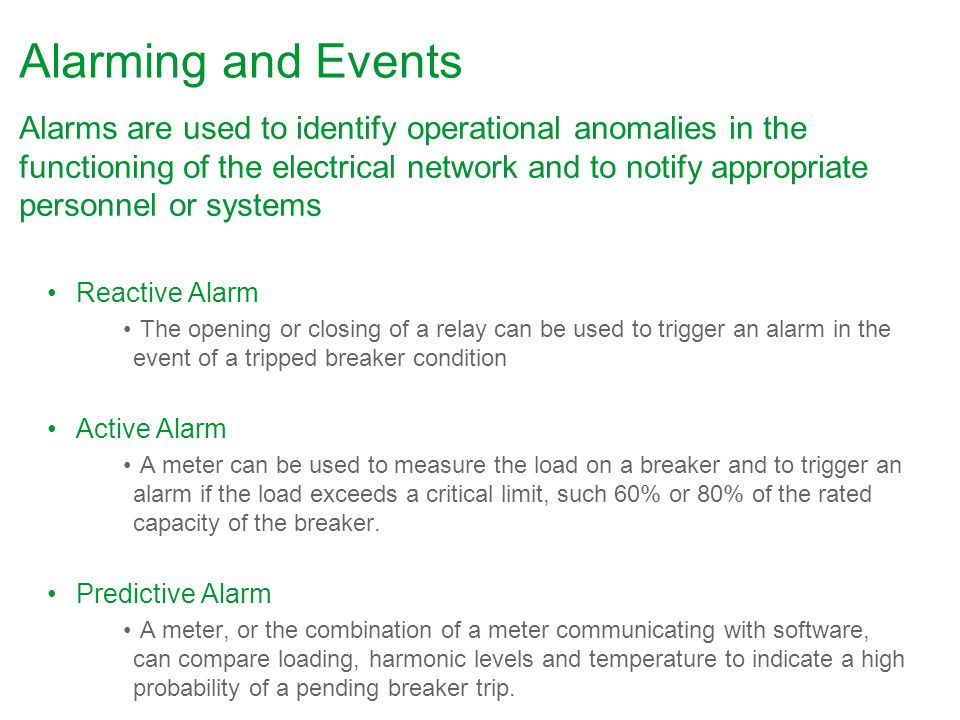 Alarming and Events Alarms are used to identify operational anomalies in the functioning of the electrical network and to notify appropriate personnel or systems Reactive Alarm The opening or closing of a relay can be used to trigger an alarm in the event of a tripped breaker condition Active Alarm A meter can be used to measure the load on a breaker and to trigger an alarm if the load exceeds a critical limit, such 60% or 80% of the rated capacity of the breaker.