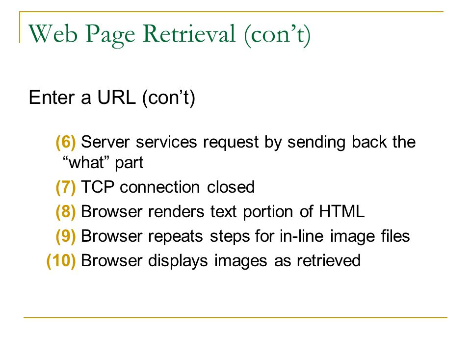 Web Page Retrieval (cont) Enter a URL (cont) (6) Server services request by sending back the what part (7) TCP connection closed (8) Browser renders text portion of HTML (9) Browser repeats steps for in-line image files (10) Browser displays images as retrieved