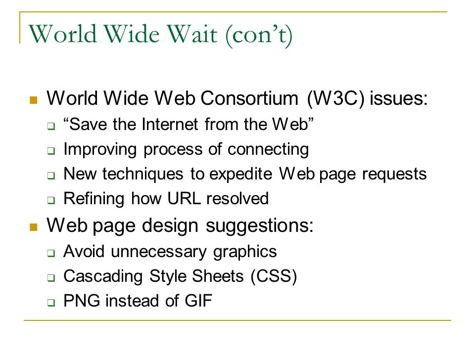 World Wide Wait (cont) World Wide Web Consortium (W3C) issues: Save the Internet from the Web Improving process of connecting New techniques to expedite Web page requests Refining how URL resolved Web page design suggestions: Avoid unnecessary graphics Cascading Style Sheets (CSS) PNG instead of GIF