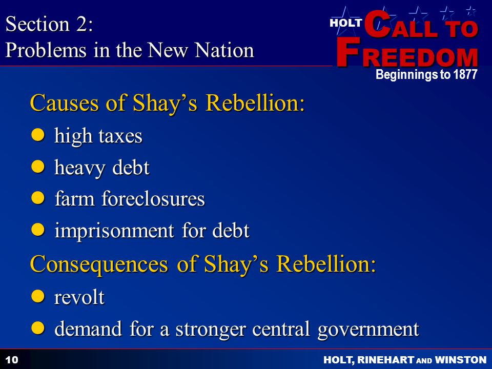 C ALL TO F REEDOM HOLT HOLT, RINEHART AND WINSTON Beginnings to Causes of Shays Rebellion: high taxes high taxes heavy debt heavy debt farm foreclosures farm foreclosures imprisonment for debt imprisonment for debt Consequences of Shays Rebellion: revolt revolt demand for a stronger central government demand for a stronger central government Section 2: Problems in the New Nation