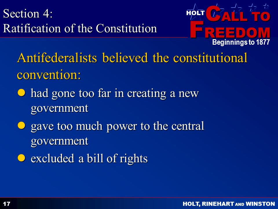 C ALL TO F REEDOM HOLT HOLT, RINEHART AND WINSTON Beginnings to Antifederalists believed the constitutional convention: had gone too far in creating a new government had gone too far in creating a new government gave too much power to the central government gave too much power to the central government excluded a bill of rights excluded a bill of rights Section 4: Ratification of the Constitution