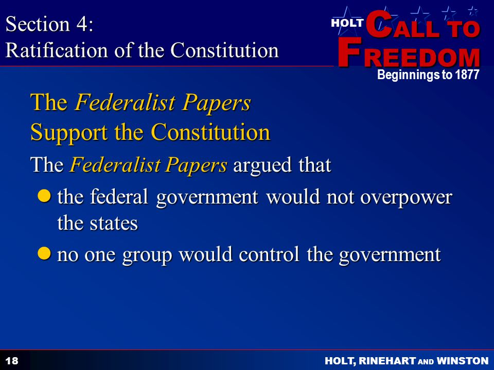 C ALL TO F REEDOM HOLT HOLT, RINEHART AND WINSTON Beginnings to The Federalist Papers Support the Constitution The Federalist Papers argued that the federal government would not overpower the states the federal government would not overpower the states no one group would control the government no one group would control the government Section 4: Ratification of the Constitution