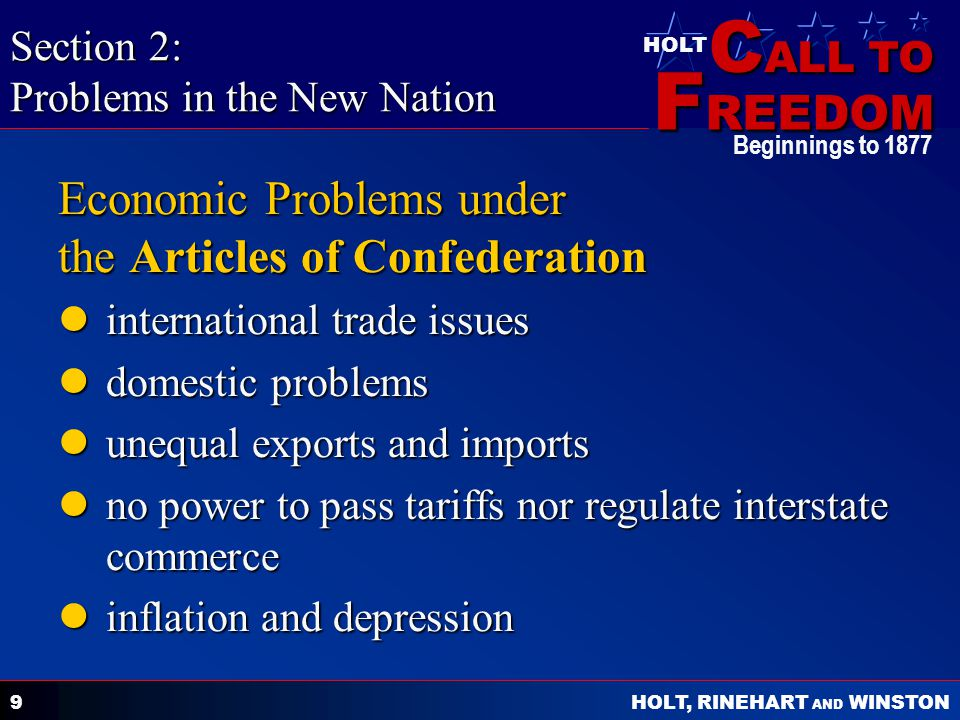 C ALL TO F REEDOM HOLT HOLT, RINEHART AND WINSTON Beginnings to Economic Problems under the Articles of Confederation international trade issues international trade issues domestic problems domestic problems unequal exports and imports unequal exports and imports no power to pass tariffs nor regulate interstate commerce no power to pass tariffs nor regulate interstate commerce inflation and depression inflation and depression Section 2: Problems in the New Nation