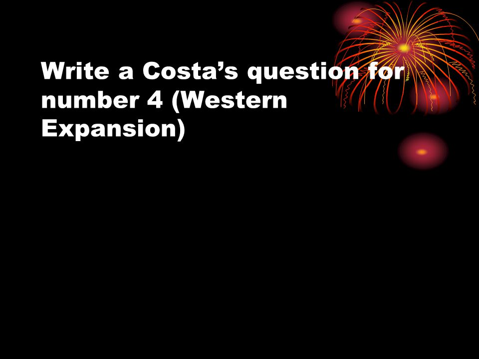 Write a Costas question for number 4 (Western Expansion)