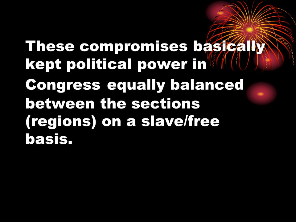 These compromises basically kept political power in Congress equally balanced between the sections (regions) on a slave/free basis.
