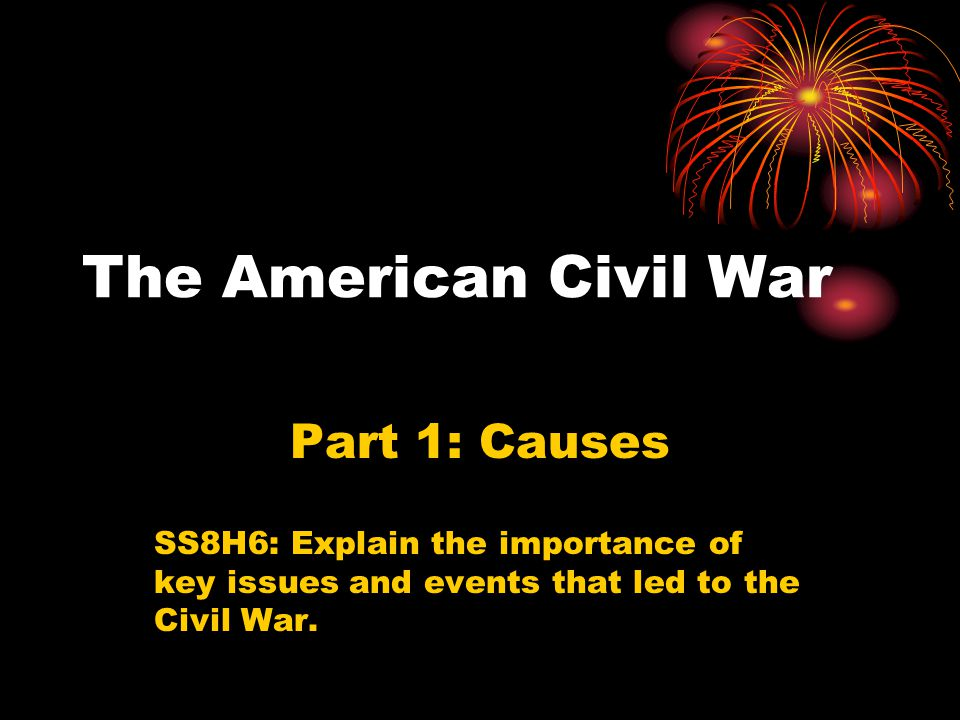 The American Civil War Part 1: Causes SS8H6: Explain the importance of key issues and events that led to the Civil War.