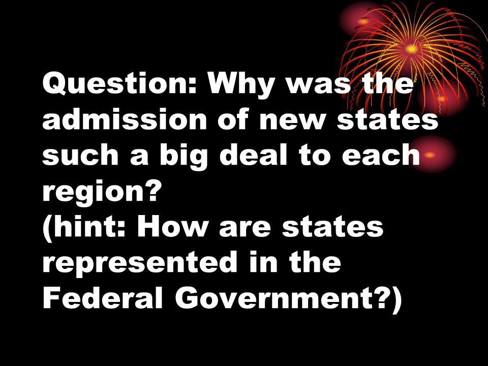 Question: Why was the admission of new states such a big deal to each region.