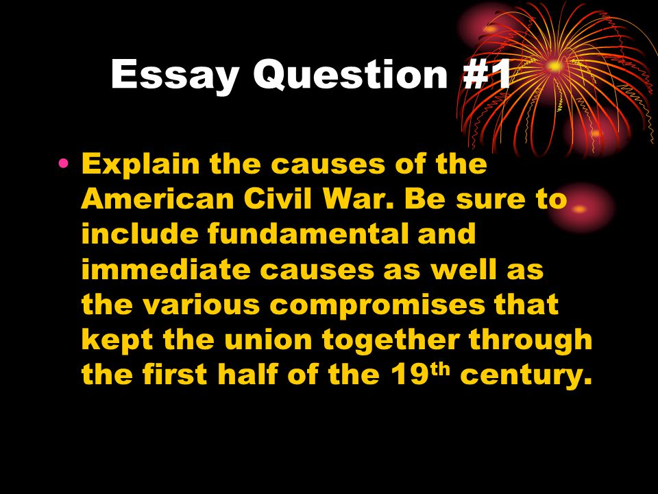 Essay Question #1 Explain the causes of the American Civil War.
