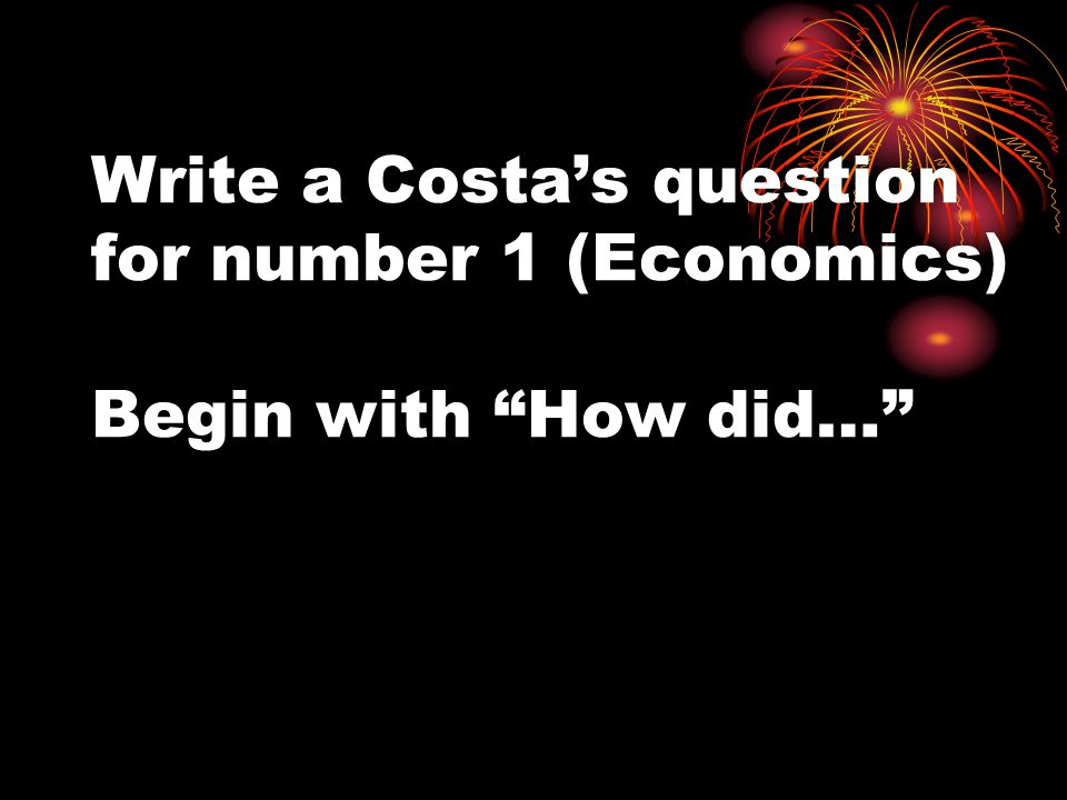 Write a Costas question for number 1 (Economics) Begin with How did…