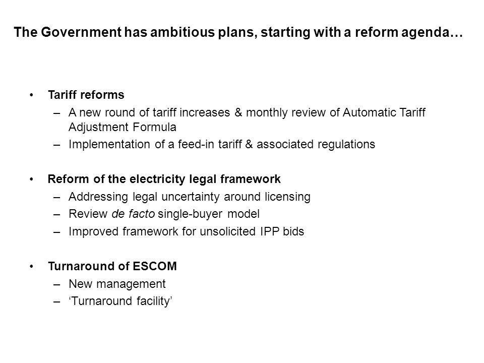 The Government has ambitious plans, starting with a reform agenda… Tariff reforms –A new round of tariff increases & monthly review of Automatic Tariff Adjustment Formula –Implementation of a feed-in tariff & associated regulations Reform of the electricity legal framework –Addressing legal uncertainty around licensing –Review de facto single-buyer model –Improved framework for unsolicited IPP bids Turnaround of ESCOM –New management –Turnaround facility