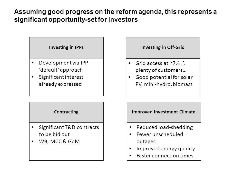 Assuming good progress on the reform agenda, this represents a significant opportunity-set for investors Significant T&D contracts Investing in IPPs Development via IPP default approach Significant interest already expressed Investing in Off-Grid Grid access at ~7% plenty of customers… Good potential for solar PV, mini-hydro, biomass Reduced load-shedding Fewer unscheduled outages Improved energy quality Faster connection times Contracting Significant T&D contracts to be bid out WB, MCC & GoM Improved Investment Climate