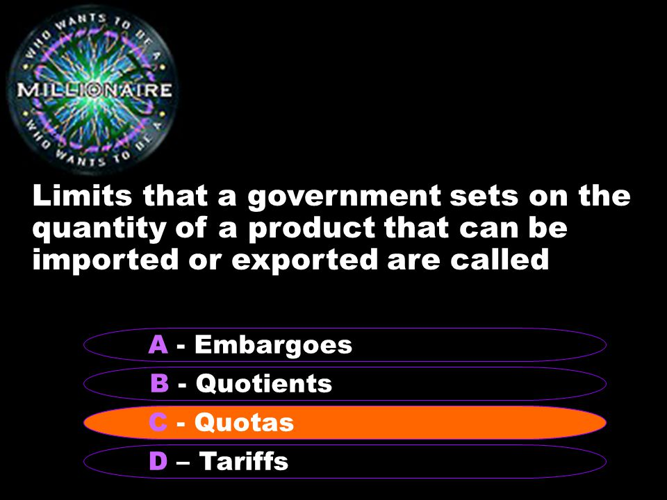 Limits that a government sets on the quantity of a product that can be imported or exported are called B - Quotients A - Embargoes C - Quotas D – Tariffs C - Quotas