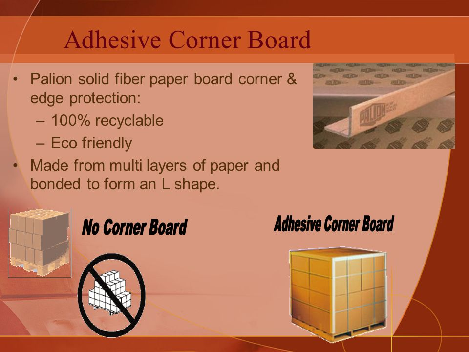 Adhesive Corner Board Palion solid fiber paper board corner & edge protection: –100% recyclable –Eco friendly Made from multi layers of paper and bonded to form an L shape.
