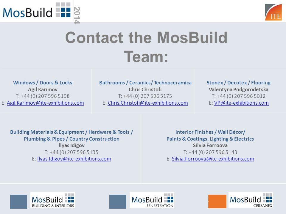 Contact the MosBuild Team: Windows / Doors & Locks Agil Karimov T: +44 (0) 207 596 5198 E: Agil.Karimov@ite-exhibitions.comAgil.Karimov@ite-exhibitions.com Bathrooms / Ceramics/ Technoceramica Chris Christofi T: +44 (0) 207 596 5175 E: Chris.Christofi@ite-exhibitions.comChris.Christofi@ite-exhibitions.com Building Materials & Equipment / Hardware & Tools / Plumbing & Pipes / Country Construction llyas Idigov T: +44 (0) 207 596 5135 E: Ilyas.Idigov@ite-exhibitions.comIlyas.Idigov@ite-exhibitions.com Interior Finishes / Wall Décor/ Paints & Coatings, Lighting & Electrics Silvia Forroova T: +44 (0) 207 596 5143 E: Silvia.Forroova@ite-exhibitions.comSilvia.Forroova@ite-exhibitions.com Stonex / Decotex / Flooring Valentyna Podgorodetska T: +44 (0) 207 596 5012 E: VP@ite-exhibitions.comVP@ite-exhibitions.com