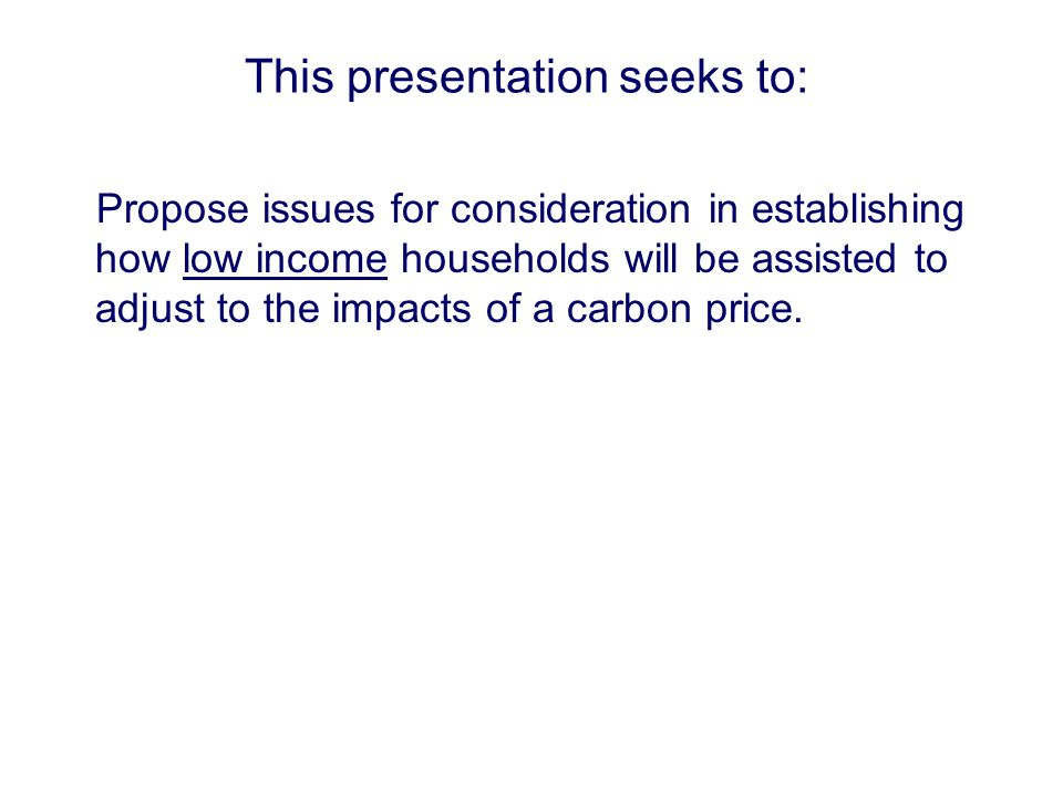 This presentation seeks to: Propose issues for consideration in establishing how low income households will be assisted to adjust to the impacts of a carbon price.