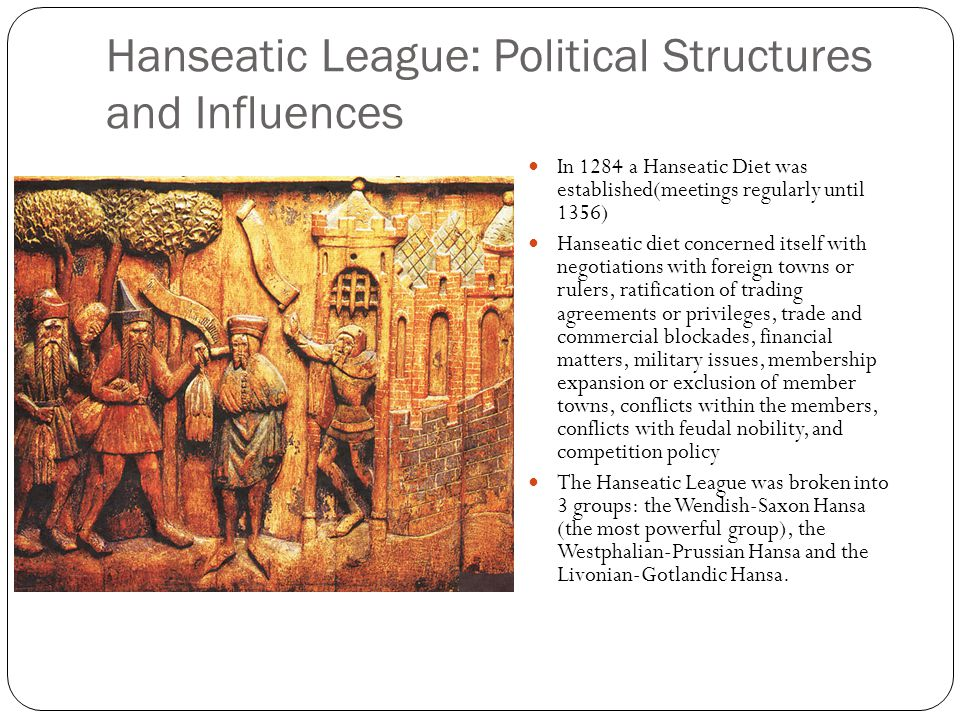 Hanseatic League: Political Structures and Influences In 1284 a Hanseatic Diet was established(meetings regularly until 1356) Hanseatic diet concerned itself with negotiations with foreign towns or rulers, ratification of trading agreements or privileges, trade and commercial blockades, financial matters, military issues, membership expansion or exclusion of member towns, conflicts within the members, conflicts with feudal nobility, and competition policy The Hanseatic League was broken into 3 groups: the Wendish-Saxon Hansa (the most powerful group), the Westphalian-Prussian Hansa and the Livonian-Gotlandic Hansa.