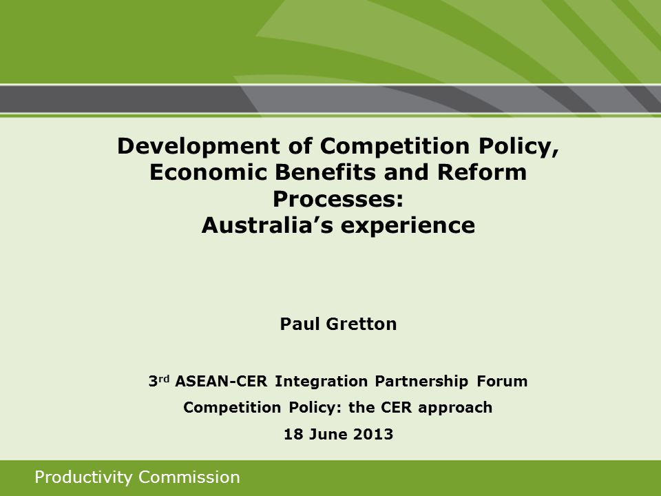 Productivity Commission Development of Competition Policy, Economic Benefits and Reform Processes: Australias experience Paul Gretton 3 rd ASEAN-CER Integration Partnership Forum Competition Policy: the CER approach 18 June 2013