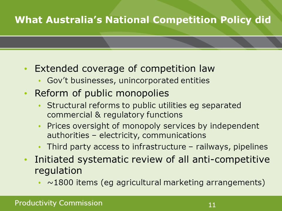 Productivity Commission 11 What Australias National Competition Policy did Extended coverage of competition law Govt businesses, unincorporated entities Reform of public monopolies Structural reforms to public utilities eg separated commercial & regulatory functions Prices oversight of monopoly services by independent authorities – electricity, communications Third party access to infrastructure – railways, pipelines Initiated systematic review of all anti-competitive regulation ~1800 items (eg agricultural marketing arrangements)