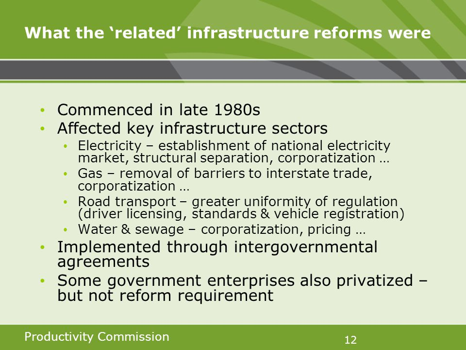 Productivity Commission 12 What the related infrastructure reforms were Commenced in late 1980s Affected key infrastructure sectors Electricity – establishment of national electricity market, structural separation, corporatization … Gas – removal of barriers to interstate trade, corporatization … Road transport – greater uniformity of regulation (driver licensing, standards & vehicle registration) Water & sewage – corporatization, pricing … Implemented through intergovernmental agreements Some government enterprises also privatized – but not reform requirement