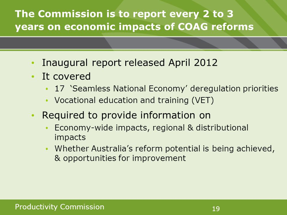 Productivity Commission 19 The Commission is to report every 2 to 3 years on economic impacts of COAG reforms Inaugural report released April 2012 It covered 17 Seamless National Economy deregulation priorities Vocational education and training (VET) Required to provide information on Economy-wide impacts, regional & distributional impacts Whether Australias reform potential is being achieved, & opportunities for improvement