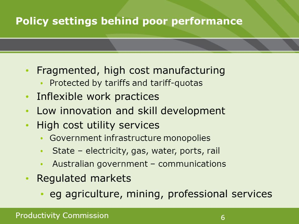 Productivity Commission 6 Policy settings behind poor performance Fragmented, high cost manufacturing Protected by tariffs and tariff-quotas Inflexible work practices Low innovation and skill development High cost utility services Government infrastructure monopolies State – electricity, gas, water, ports, rail Australian government – communications Regulated markets eg agriculture, mining, professional services