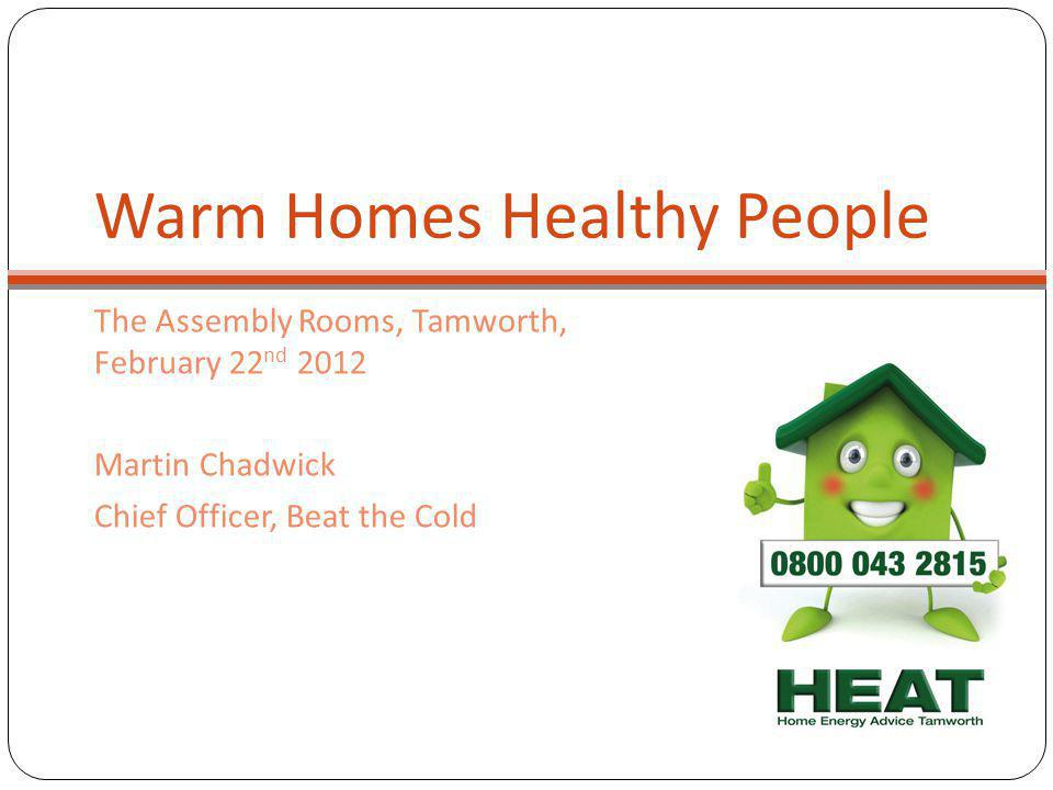 Warm Homes Healthy People The Assembly Rooms, Tamworth, February 22 nd 2012 Martin Chadwick Chief Officer, Beat the Cold