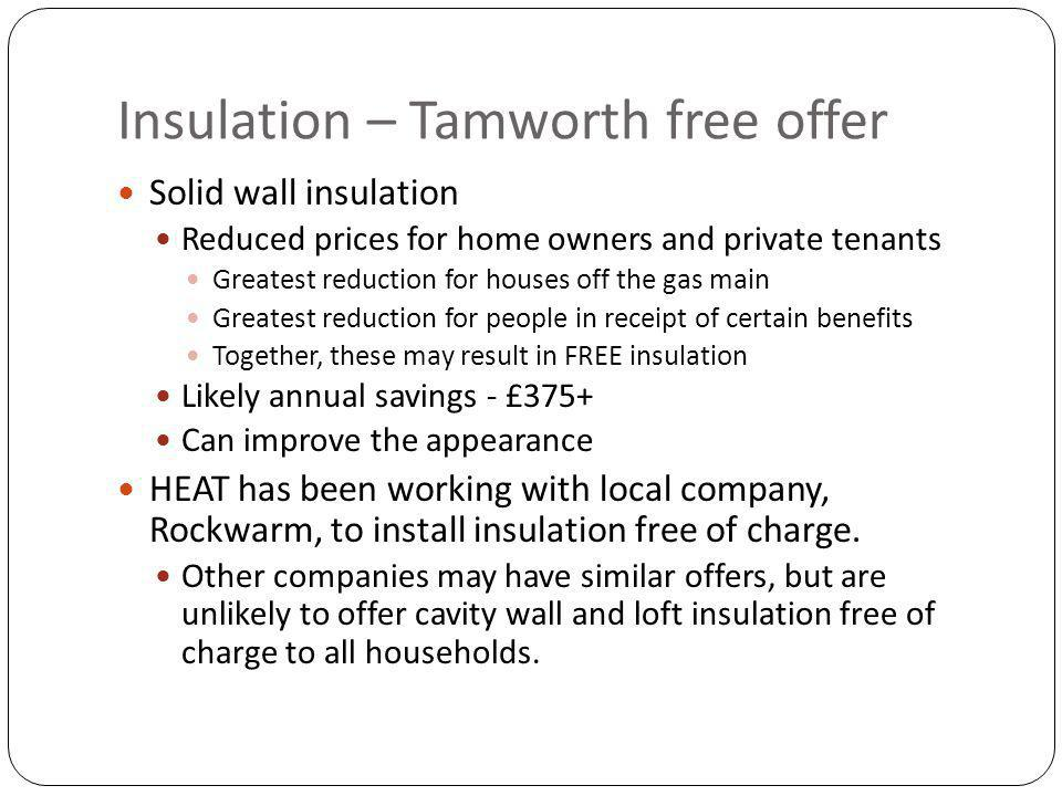 Insulation – Tamworth free offer Solid wall insulation Reduced prices for home owners and private tenants Greatest reduction for houses off the gas main Greatest reduction for people in receipt of certain benefits Together, these may result in FREE insulation Likely annual savings - £375+ Can improve the appearance HEAT has been working with local company, Rockwarm, to install insulation free of charge.
