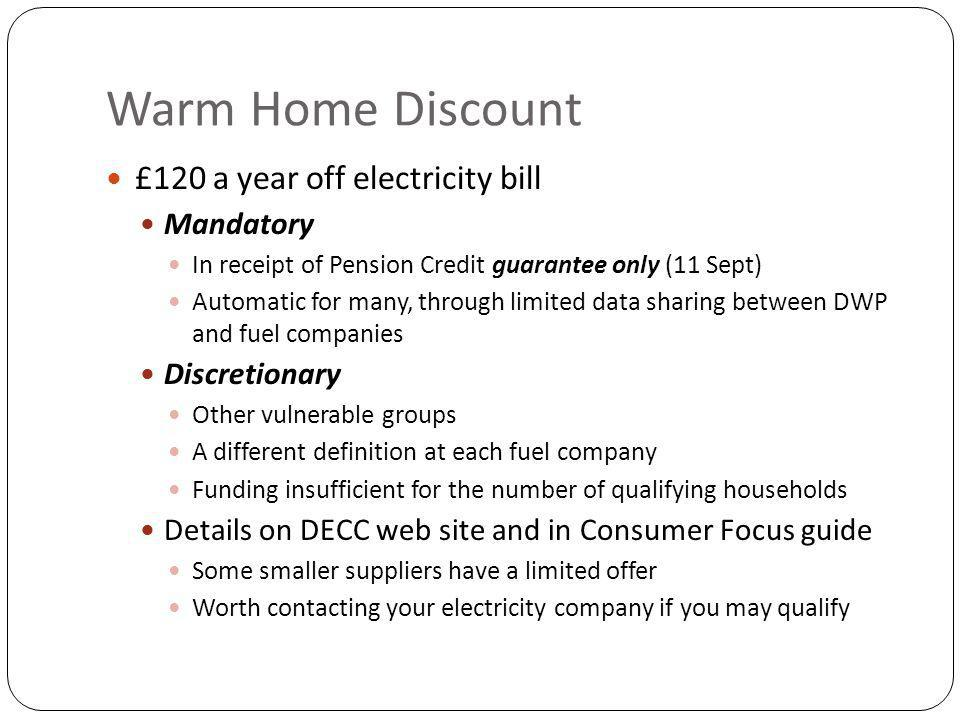 Warm Home Discount £120 a year off electricity bill Mandatory In receipt of Pension Credit guarantee only (11 Sept) Automatic for many, through limited data sharing between DWP and fuel companies Discretionary Other vulnerable groups A different definition at each fuel company Funding insufficient for the number of qualifying households Details on DECC web site and in Consumer Focus guide Some smaller suppliers have a limited offer Worth contacting your electricity company if you may qualify