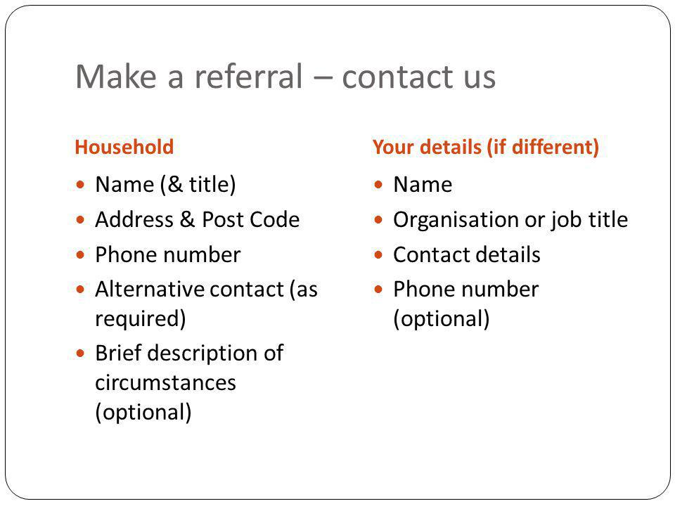 Make a referral – contact us HouseholdYour details (if different) Name (& title) Address & Post Code Phone number Alternative contact (as required) Brief description of circumstances (optional) Name Organisation or job title Contact details Phone number (optional)